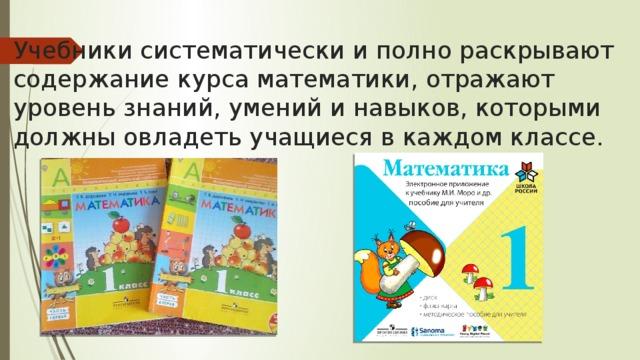 Учебники систематически и полно раскрывают содержание курса математики, отражают уровень знаний, умений и навыков, которыми должны овладеть учащиеся в каждом классе.