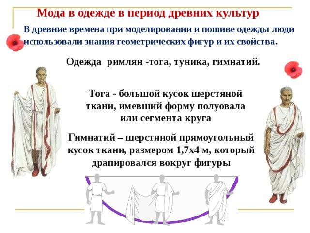 Мода в одежде в период древних культур  В древние времена при моделировании и пошиве одежды люди использовали знания геометрических фигур и их свойства . Одежда римлян -тога, туника, гимнатий. Тога - большой кусок шерстяной ткани, имевший форму полуовала или сегмента круга Гимнатий – шерстяной прямоугольный кусок ткани, размером 1,7х4 м, который драпировался вокруг фигуры