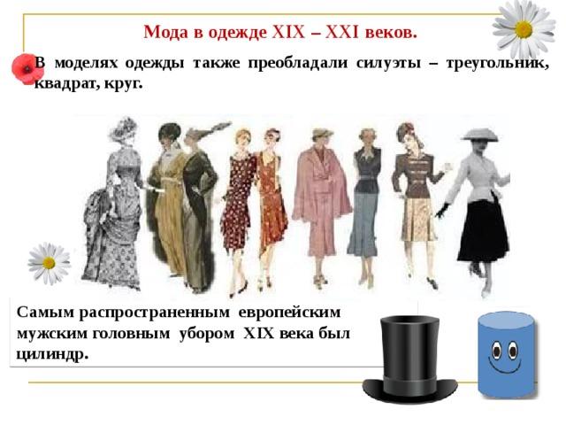 Мода в одежде XIX – XXI веков. В моделях одежды также преобладали силуэты – треугольник, квадрат, круг. Самым распространенным европейским мужским головным убором XIX века был цилиндр.