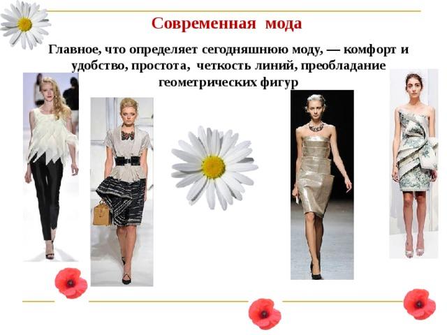 Современная мода Главное, что определяет сегодняшнюю моду, — комфорт и удобство, простота, четкость линий, преобладание геометрических фигур