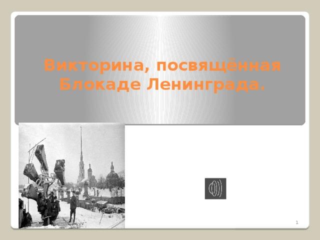 1.1  Викторина, посвящённая  Блокаде Ленинграда.