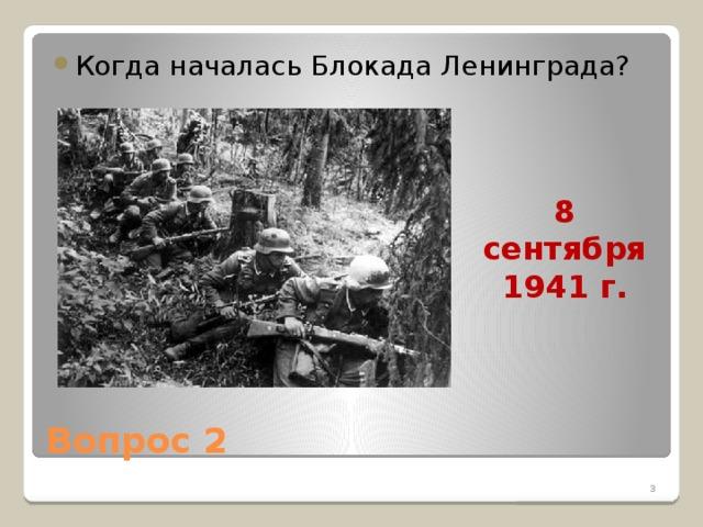 1.1 Когда началась Блокада Ленинграда? 8 сентября 1941 г. Вопрос 2