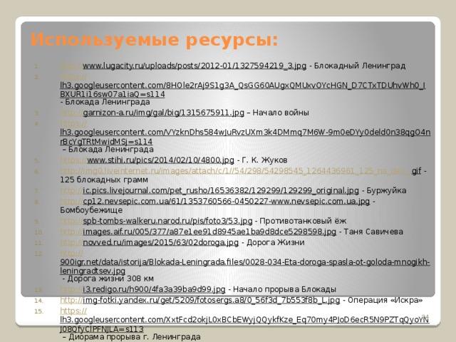 Используемые ресурсы: http :// www.lugacity.ru/uploads/posts/2012-01/1327594219_3.jpg - Блокадный Ленинград https :// lh3.googleusercontent.com/8HOle2rAj9S1g3A_QsGG60AUgxQMUxvOYcHGN_D7CTxTDUhvWh0_IBXUR1i16sw07a1iaQ=s114 - Блокада Ленинграда http:// garnizon-a.ru/img/gal/big/1315675911.jpg – Начало войны https:// lh3.googleusercontent.com/VYzknDhs584wJuRvzUXm3k4DMmq7M6W-9m0eDYy0deld0n38qgO4nrBcYgTRtMwidMSj=s114 – Блокада Ленинграда https:// www.stihi.ru/pics/2014/02/10/4800.jpg - Г. К. Жуков http://img0.liveinternet.ru/images/attach/c/1//54/298/54298545_1264436961_125_na_den_. gif - 125 блокадных грамм http:// ic.pics.livejournal.com/pet_rusho/16536382/129299/129299_original.jpg - Буржуйка http:// cp12.nevsepic.com.ua/61/1353760566-0450227-www.nevsepic.com.ua.jpg - Бомбоубежище http:// spb-tombs-walkeru.narod.ru/pis/foto3/53.jpg - Противотанковый ёж http:// images.aif.ru/005/377/a87e1ee91d8945ae1ba9d8dce5298598.jpg - Таня Савичева http:// novved.ru/images/2015/63/02doroga.jpg - Дорога Жизни http:// 900igr.net/data/istorija/Blokada-Leningrada.files/0028-034-Eta-doroga-spasla-ot-goloda-mnogikh-leningradtsev.jpg - Дорога жизни 308 км http:// i3.redigo.ru/h900/4fa3a39ba9d99.jpg - Начало прорыва Блокады http:// img-fotki.yandex.ru/get/5209/fotosergs.a8/0_56f3d_7b553f8b_L.jpg - Операция «Искра» https:// lh3.googleusercontent.com/XxtFcd2okjL0xBCbEWyjQQykfKze_Eq70my4PJoD6ecR5N9PZTqQyoYNJ08QfyClPFNJLA=s113 – Диорама прорыва г. Ленинграда