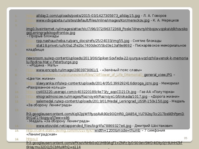 http:// allday2.com/uploads/posts/2015-03/1427305973_allday15.jpg - Л. А. Говоров http:// www.vdvgazeta.ru/sites/default/files/inline/images/Kor/mereckov.jpg - К. А. Мерецков http:// img0.liveinternet.ru/images/attach/c/7/96/372/96372368_Posle7dnevnykhbojovvojskaVolkhovskogoiLeningradskogofrontov.jpg - Прорыв блокады http:// rpp.nashaucheba.ru/pars_docs/refs/25/24033/img55.jpg - Снятие блокады http:// stat18.privet.ru/lr/0a12fe2bc7400de355bd3e13af8e8692 - Пискарёвское мемориальное кладбище http:// newsroom.su/wp-content/uploads/2013/06/Spiker-Sovfeda-22-iyunya-vozlozhila-venok-k-memorialu-Rodina-Mat-v-Peterburge.jpg - «Родина - Мать» http:// www.encspb.ru/image/2803979061/1 - «Зелёный пояс славы» http://dic.academic.ru/pictures/wiki/files/70/Flower_of_Life_(Memorial)_ general_view.JPG – «Цветок жизни» http:// slawyanka.info/wp-content/uploads/2014/05/1399292416doroga_jizni.jpg - Мемориал «Разорванное кольцо» http:// cs403220.userapi.com/v403220189/4e73/y_aqoCD21Ck.jpg - Газ АА «Полуторка» http:// ekogradmoscow.ru/images/Raznoye9/Raznoye10/blokada/1017.jpg - «Дорога жизни» http:// salemedal.ru/wp-content/uploads/2013/01/Medal_Leningrad_USSR-150x150.jpg - Медаль «За оборону Ленинграда» https:// lh3.googleusercontent.com/Kq9ZpjWFRyozAVA90z9OQHR0_QA854_YU792syTcc217bs9EhPpmD9YGaT1Ybigsyq5Tww=s86 - Медаль «За оборону Ленинграда» http:// www.etovidel.net/appended_files/big/4fa78869327e4.jpg - Дмитрий Шостакович http://cdn4.static.ovimg.com/m/01v4yk/? width=1200&mode=thumb – 7 симфония «Ленинградская» https:// lh3.googleusercontent.com/ePXsoVNHbGoQ1MB0AgT1xZNFz3yDSO0eVSWD4iDky0jY6UHHZkf6Haymu32DQj5CbMuWhQ=s114