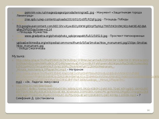http:// pomnim-vov.ru/images/pages/goroda/leningrad1.jpg - Монумент «Защитникам города Ленинград» http :// znai.spb.ru/wp-content/uploads/2016/01/QoSfl1RZqFg.jpg - Площадь Победы https:// lh3.googleusercontent.com/kECGhr-vXywdGOyKWWg83rpF5pNLp7hNTchK3n0Wj9Qz4eK9E-ADdsAqhwZhPQ05quOosw=s114 – Площадь Мужества http:// www.gradpetra.org/photo/photo_spb/prospekt/full/1/59519.jpg - Проспект Непокоренных https:// upload.wikimedia.org/wikipedia/commons/thumb/5/5a/Smoliachkov_monument.jpg/150px-Smoliachkov_monument.jpg - Улица Смолячкова Музыка: http://data.iplayer.fm/file/8599618/ZW9UbVpCSFBMeUwzamtadUZQRi9KSWY3dW9WZC9FbWsvSmVGV0NaVHEzQndmNWRUdk5CdTQ4Rjhoam4vaDRYQmVBUFFsNFpremVBQWpsUVRaZXNBZlU4eU0xSEZhS2prMGtTcTkrUjJsMXNUTGVsQ3J0RUZNckNtWFphT2ZKM0I/Metronom_-_Minuta_molchaniya_(iPlayer.fm).mp3 – Метроном http://data.iplayer.fm/file/45358414/azQrbE1sOFplOHFPblovRGhVdys2djEvbVVNSk93YldTdEdsZFZRbGxpVFFPdHl0SGdXRCtyZzN2UWJHSWFaU01oZDdMNGx4VGhxU0NXd0ZjYk80YjQzOGdDeXFidXlQcWNLYnh4dWtMZmpFUElGWXMveVoyOWs1dHFYNzF3d0s/Ladoga_-_Minus_(iPlayer.fm). mp3 – «Эх, Ладога» минусовка http://mp3xl.net/download/-1123557.4b9b170e4a19b6456e0039c3d80a3245.0KjQvtGB0YLQsNC60L7QstC40Ycg0JQ,.0KHQuNC80YTQvtC90LjRjyA3LdCb0LXQvdC40L3Qs9GA0LDQtNGB0LrQsNGPICgxINGH0LDRgdGC0Ywg0KLQtdC80LAg0YTQsNGI0LjRgdGC0YHQutC-0LPQviDQvdCw0YjQtdGB0YLQstC40Y8p.122939.mp3