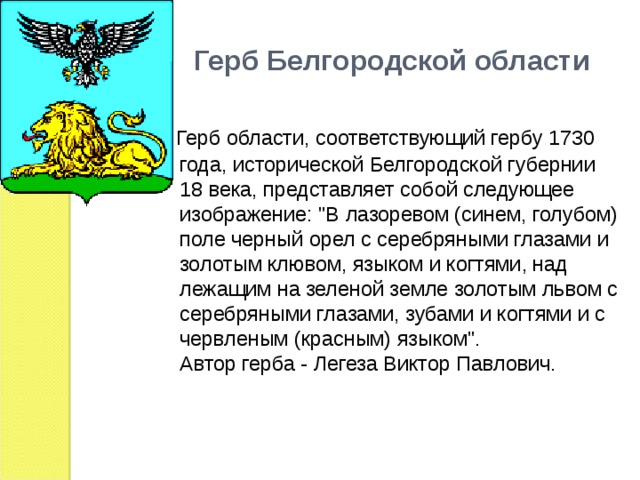 Герб Белгородской области  Герб области, соответствующий гербу 1730 года, исторической Белгородской губернии 18 века, представляет собой следующее изображение: