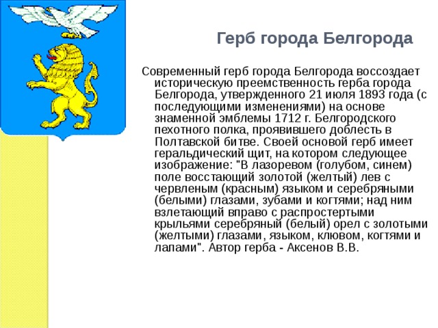 Герб города Белгорода  Современный герб города Белгорода воссоздает историческую преемственность герба города Белгорода, утвержденного 21 июля 1893 года (с последующими изменениями) на основе знаменной эмблемы 1712 г. Белгородского пехотного полка, проявившего доблесть в Полтавской битве. Своей основой герб имеет геральдический щит, на котором следующее изображение: