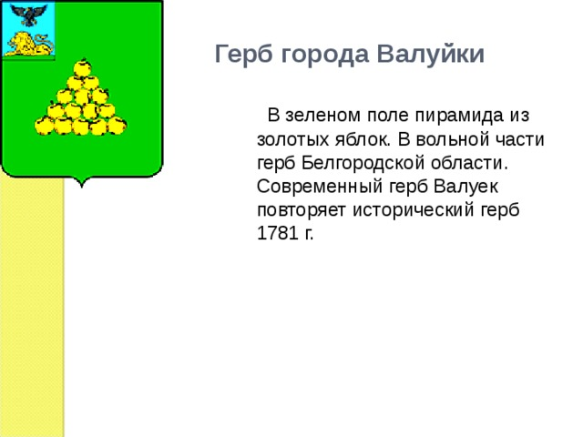 Герб города Валуйки  В зеленом поле пирамида из золотых яблок. В вольной части герб Белгородской области.  Современный герб Валуек повторяет исторический герб 1781 г.