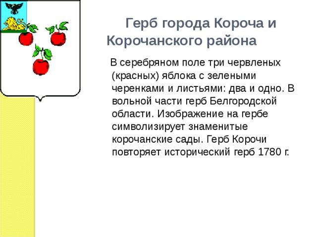 Герб города Короча и Корочанского района  В серебряном поле три червленых (красных) яблока с зелеными черенками и листьями: два и одно. В вольной части герб Белгородской области. Изображение на гербе символизирует знаменитые корочанские сады. Герб Корочи повторяет исторический герб 1780 г.