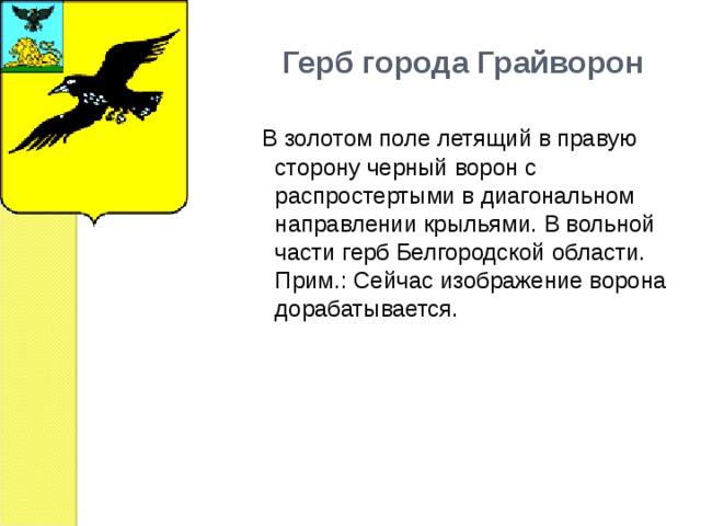 Герб города Грайворон  В золотом поле летящий в правую сторону черный ворон с распростертыми в диагональном направлении крыльями. В вольной части герб Белгородской области. Прим.: Сейчас изображение ворона дорабатывается.
