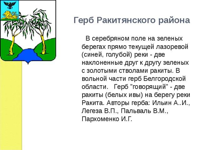 Герб Ракитянского района   В серебряном поле на зеленых берегах прямо текущей лазоревой (синей, голубой) реки - две наклоненные друг к другу зеленых с золотыми стволами ракиты. В вольной части герб Белгородской области.  Герб
