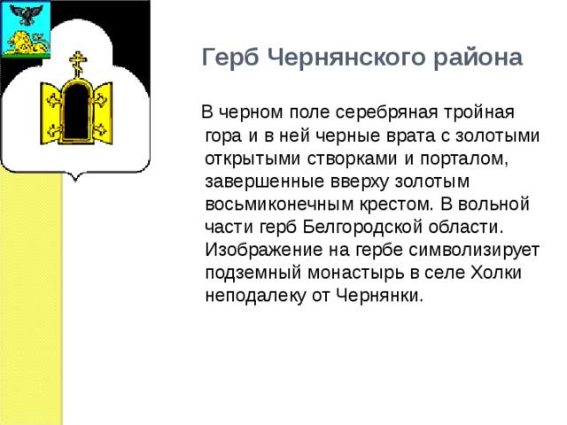 Герб Чернянского района  В черном поле серебряная тройная гора и в ней черные врата с золотыми открытыми створками и порталом, завершенные вверху золотым восьмиконечным крестом. В вольной части герб Белгородской области. Изображение на гербе символизирует подземный монастырь в селе Холки неподалеку от Чернянки.