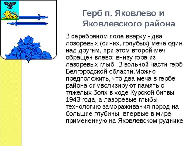 Герб п. Яковлево и  Яковлевского района  В серебряном поле вверху - два лозоревых (синих, голубых) меча один над другим, при этом второй меч обращен влево; внизу гора из лазоревых глыб. В вольной части герб Белгородской области.Можно предположить, что два меча в гербе района символизируют память о тяжелых боях в ходе Курской битвы 1943 года, а лазоревые глыбы - технологию замораживания пород на большие глубины, впервые в мире примененную на Яковлевском руднике