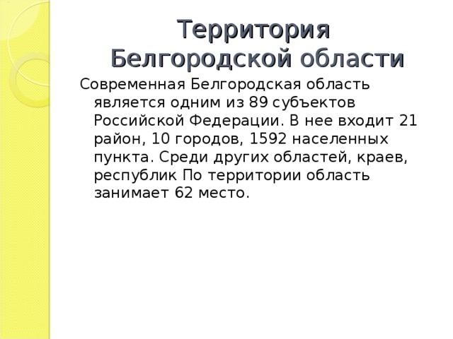Территория  Белгородской области Современная Белгородская область является одним из 89 субъектов Российской Федерации. В нее входит 21 район, 10 городов, 1592 населенных пункта. Среди других областей, краев, республик По территории область занимает 62 место.