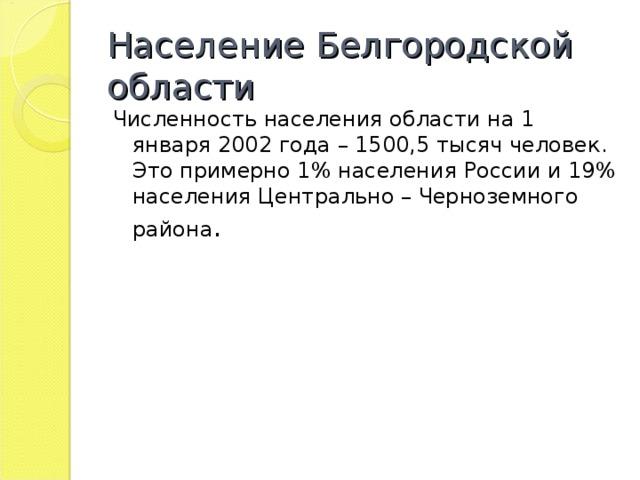 Население Белгородской области Численность населения области на 1 января 2002 года – 1500,5 тысяч человек. Это примерно 1% населения России и 19% населения Центрально – Черноземного района