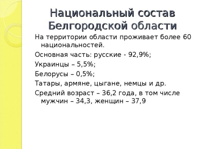 Национальный состав Белгородской области На территории области проживает более 60 национальностей. Основная часть: русские - 92,9%; Украинцы – 5,5%; Белорусы – 0,5%; Татары, армяне, цыгане, немцы и др. Средний возраст – 36,2 года, в том числе мужчин – 34,3, женщин – 37,9