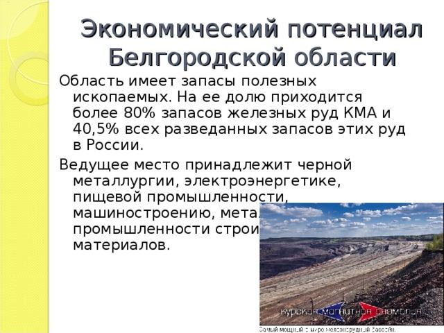 Экономический потенциал Белгородской области Область имеет запасы полезных ископаемых. На ее долю приходится более 80% запасов железных руд КМА и 40,5% всех разведанных запасов этих руд в России. Ведущее место принадлежит черной металлургии, электроэнергетике, пищевой промышленности, машиностроению, металлообработке, промышленности строительных материалов.