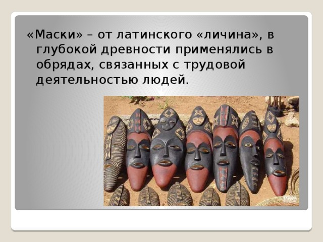 «Маски» – от латинского «личина», в глубокой древности применялись в обрядах, связанных с трудовой деятельностью людей.