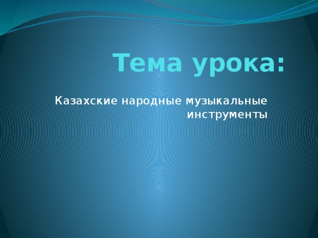 Тема урока: Казахские народные музыкальные инструменты