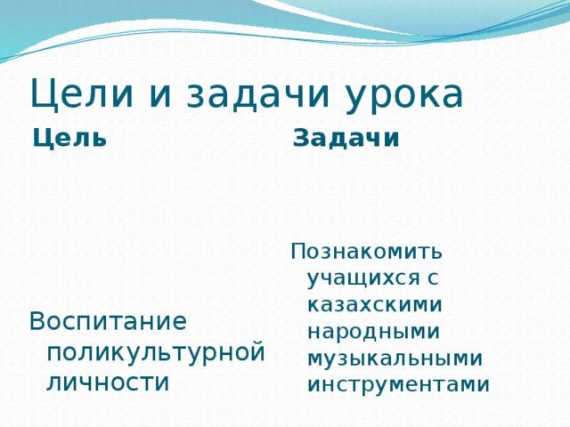 Цели и задачи урока Цель Задачи Воспитание поликультурной личности Познакомить учащихся с казахскими народными музыкальными инструментами