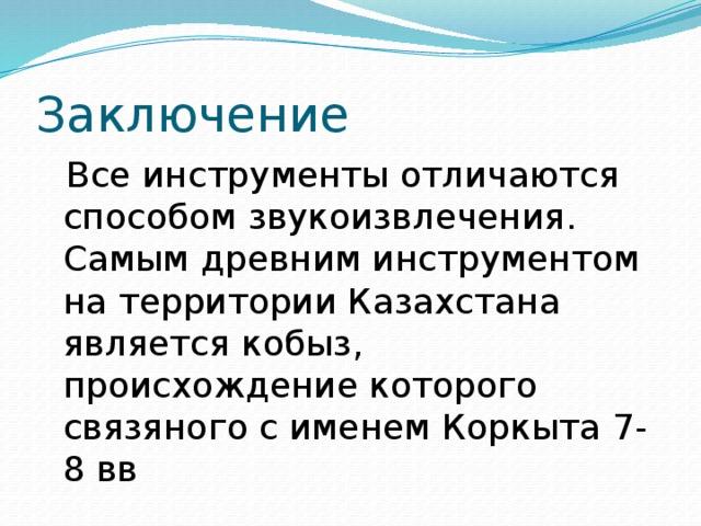 Заключение  Все инструменты отличаются способом звукоизвлечения. Самым древним инструментом на территории Казахстана является кобыз, происхождение которого связяного с именем Коркыта 7-8 вв