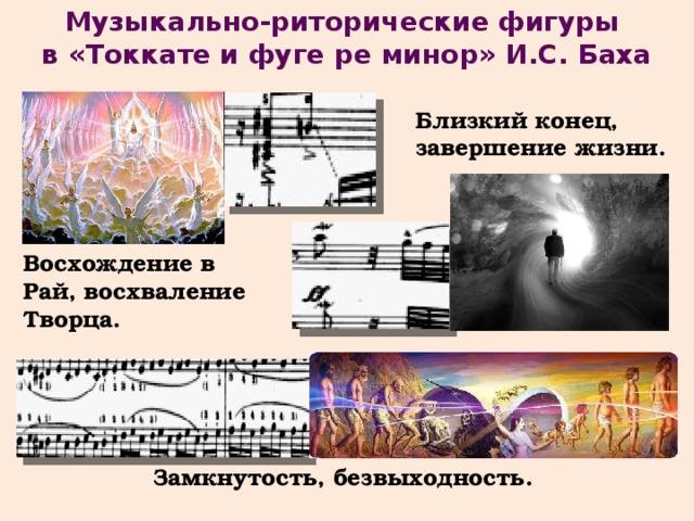 Музыкально-риторические фигуры в «Токкате и фуге ре минор» И.С. Баха Близкий конец, завершение жизни. Восхождение в Рай, восхваление Творца. Замкнутость, безвыходность.
