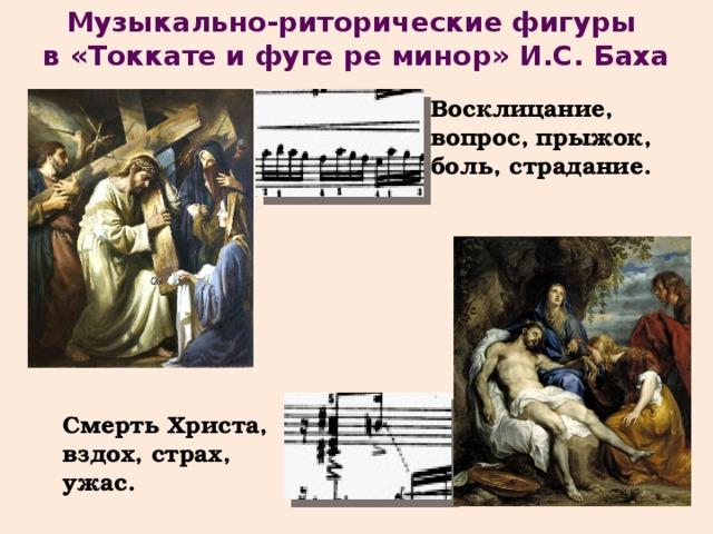 Музыкально-риторические фигуры в «Токкате и фуге ре минор» И.С. Баха Восклицание, вопрос,  прыжок, боль, страдание. Смерть Христа, вздох, страх, ужас.
