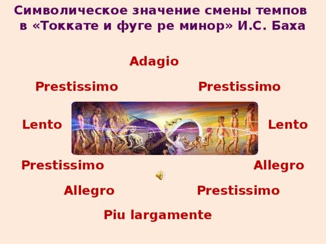 Символическое значение смены темпов в «Токкате и фуге ре минор» И.С. Баха Adagio Prestissimo Prestissimo Lento Lento Prestissimo Allegro Prestissimo Allegro Piu largamente