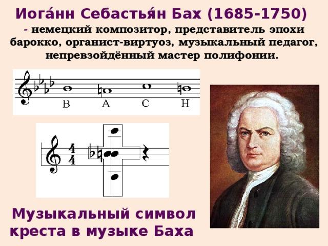 Иога́нн Себастья́н Бах (1685-1750) - немецкий композитор, представитель эпохи барокко, органист-виртуоз, музыкальный педагог, непревзойдённый мастер полифонии. Музыкальный символ креста в музыке Баха