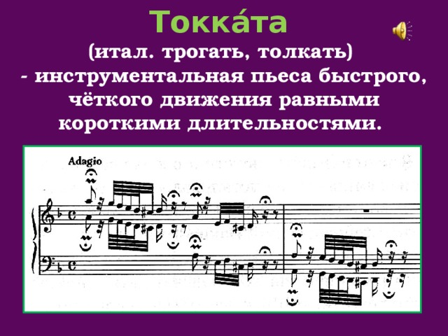 Токка́та (итал.трогать, толкать) - инструментальная пьеса быстрого, чёткого движения равными короткими длительностями.