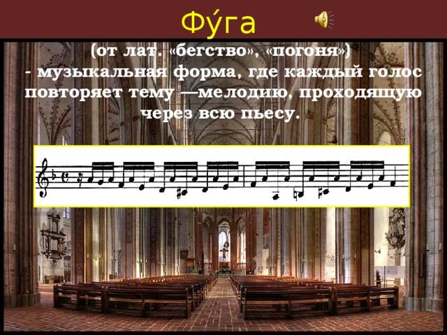 Фу́га (от лат.«бегство», «погоня») - музыкальная форма, где каждый голос повторяет тему—мелодию, проходящую через всю пьесу.