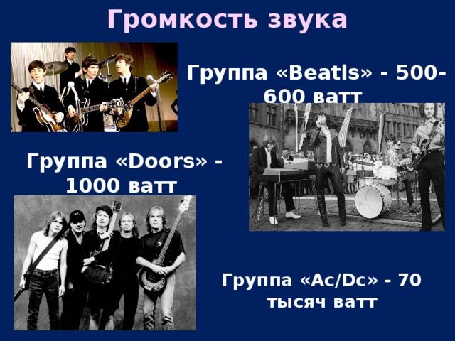 Громкость звука Группа «Beatls» - 500-600 ватт Группа «Doors» - 1000 ватт Группа «Ac/Dc» - 70 тысяч ватт