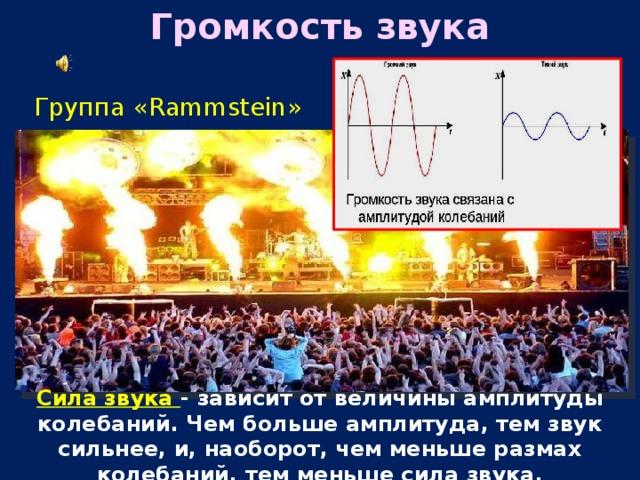 Громкость звука  Группа «Rammstein»   Сила звука - зависит от величины амплитуды колебаний. Чем больше амплитуда, тем звук сильнее, и, наоборот, чем меньше размах колебаний, тем меньше сила звука.