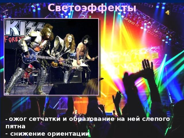 Светоэффекты Рок-группа «Kiss» Играет в жанрах глэм-рок и хард-рок. - ожог сетчатки и образование на ней слепого пятна  - снижение ориентации  - понижение быстроты реакции