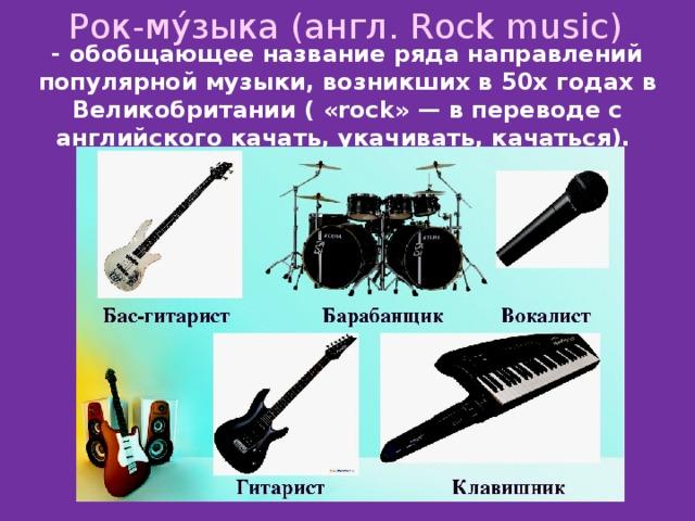 Рок-му́зыка (англ. Rock music) - обобщающее название ряда направлений популярной музыки, возникших в 50х годах в Великобритании ( «rock» — в переводе с английского качать, укачивать, качаться).