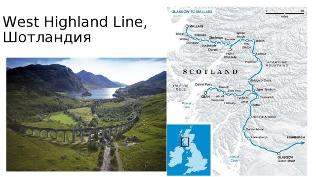 West Highland Line, Шотландия Этот исторический маршрут соединяет крупнейший город Шотландии Глазго с городками Форт-Уильям и Маллейг. Из окон поезда туристы любуются живописными холмами Шотландии, железнодорожное полотно пролегает также по самому большому виадуку XIX века – Гренфиннан. The West Highland Railway, считающаяся лучшей исторической железной дорогой в мире, привлекает туристов также и тем, что по ней до сих пор ходят паровозы, а ещё тем, что именно на ней снимались эпизоды фильмов о Гарри Потере, в которых красный поезд увозил ребят в Хогвартс.