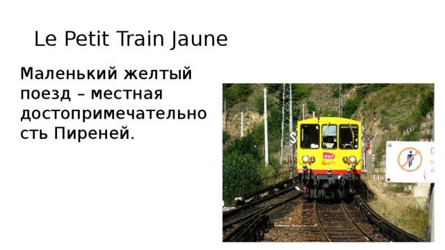 Le Petit Train Jaune Маленький желтый поезд – местная достопримечательность Пиреней. le Petit Train Jaune Маленький желтый поезд — местная достопримечательность Пиреней и захватывающее приключение в одном флаконе. Представьте себе: небольшой желтый электропоезд, следующий по метровой колее, которая была открыта в 1909 году. Но пусть ее возраст вас не пугает, дорога в хорошем состоянии, используется по прямому назначению и по ней курсирует маленький желтый поезд. Маршрут поезда проходит через потрясающие виды; начинается он на высоте 427 метров в своей отправной точке, которой является городок Вильфранш де Конфлан (Villefranche de Conflent), проходит через вершину Bolquère Eyne — самую высокую железнодорожную станцию во Франции, лежащую на высоте 1592 метра (5226 фута) над уровнем моря. Далее путь поезда проходит через Пиренейскую долину и заканчивается на остановке в Латур-де-Карол (Latour de Carol).