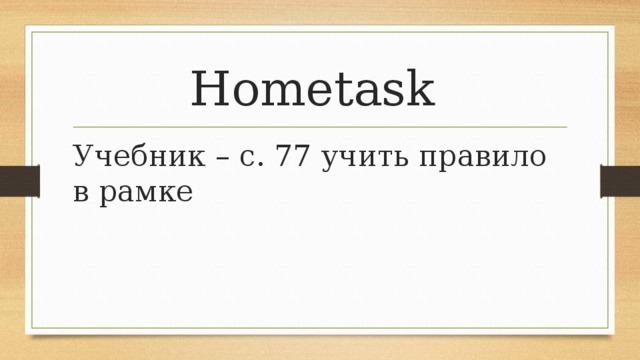 Hometask Учебник – с. 77 учить правило в рамке