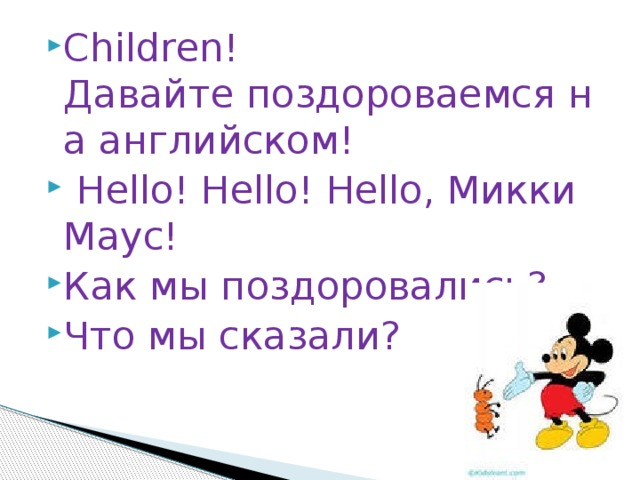 Сhildren! Давайтепоздороваемсяна английском!  Hello! Hello! Hello, Микки Маус! Как мы поздоровались? Что мы сказали?