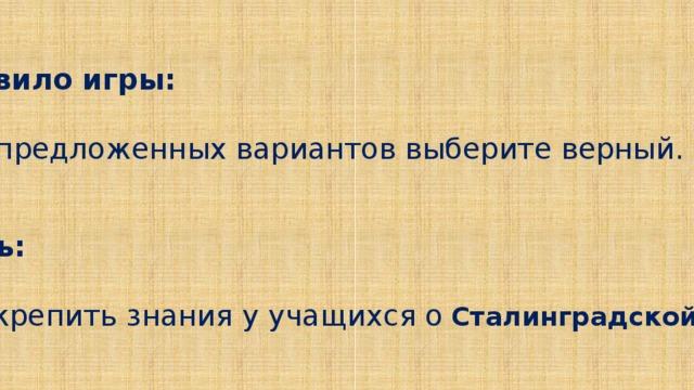 Правило игры:  - Из предложенных вариантов выберите верный.   Цель:   - Закрепить знания у учащихся о  Сталинградской битве