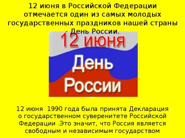 12 июня в Российской Федерации отмечается один из самых молодых государственных праздников нашей страны - День России.    12 июня 1990 года была принята Декларация огосударственном суверенитете Российской Федерации.Это значит, что Россия является свободным и независимым государством