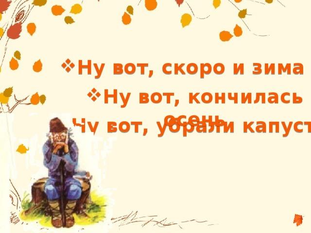 Ну вот, скоро и зима Ну вот, кончилась осень Ну вот, убрали капусту