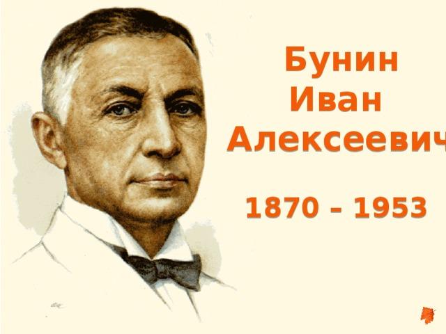 Бунин Иван Алексеевич  1870 – 1953