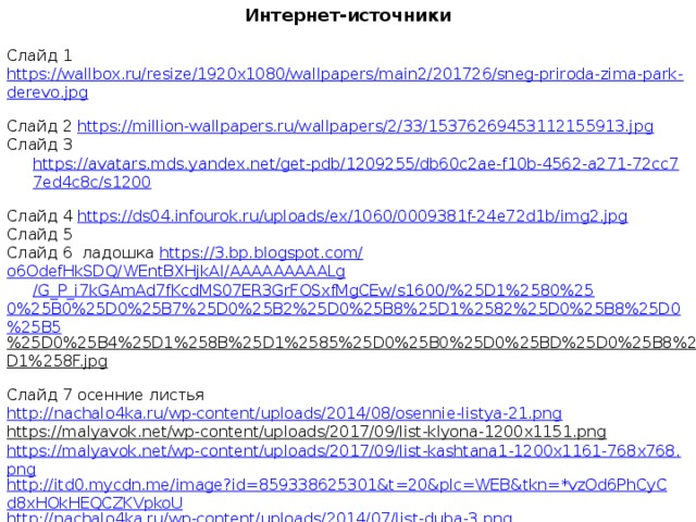 Интернет-источники  Слайд 1 https://wallbox.ru/resize/1920x1080/wallpapers/main2/201726/sneg-priroda-zima-park-derevo.jpg  Слайд 2 https://million-wallpapers.ru/wallpapers/2/33/15376269453112155913.jpg  Слайд 3 https://avatars.mds.yandex.net/get-pdb/1209255/db60c2ae-f10b-4562-a271-72cc77ed4c8c/s1200  Слайд 4 https://ds04.infourok.ru/uploads/ex/1060/0009381f-24e72d1b/img2.jpg  Слайд 5 Слайд 6 ладошка https://3.bp.blogspot.com/ o6OdefHkSDQ/ WEntBXHjkAI / AAAAAAAAALg /G_P_i7kGAmAd7fKcdMS07ER3GrFOSxfMgCEw/s1600/%25D1%2580%25 0%25B0%25D0%25B7%25D0%25B2%25D0%25B8%25D1%2582%25D0%25B8%25D0%25B5 %25D0%25B4%25D1%258B%25D1%2585%25D0%25B0%25D0%25BD%25D0%25B8%25D1%258F.jpg  Слайд 7 осенние листья http://nachalo4ka.ru/wp-content/uploads/2014/08/osennie-listya-21.png  https://malyavok.net/wp-content/uploads/2017/09/list-klyona-1200x1151.png  https://malyavok.net/wp-content/uploads/2017/09/list-kashtana1-1200x1161-768x768.png http://itd0.mycdn.me/image?id=859338625301&t=20&plc=WEB&tkn=*vzOd6PhCyCd8xHOkHEQCZKVpkoU http://nachalo4ka.ru/wp-content/uploads/2014/07/list-duba-3.png https://img1.liveinternet.ru/images/attach/c/8/125/188/125188475_0_103c39_73048e59_orig.png https://img0.liveinternet.ru/images/attach/c/7/125/185/125185112__103c37_4a1e1092_orig.png ветка https://a.d-cd.net/56a9a3es-960.jpg  небо https://opengameart.org/sites/default/files/sky1.png Слайд 8, 9 http://7oom.ru/powerpoint/fon-dlya-prezentacii-osen-5.jpg?ver=3.0  дождик https://s3.amazonaws.com/barabook/images/45/45fa56a551dd4a93.png  снег http://www.playcast.ru/uploads/2014/11/19/10692253.png