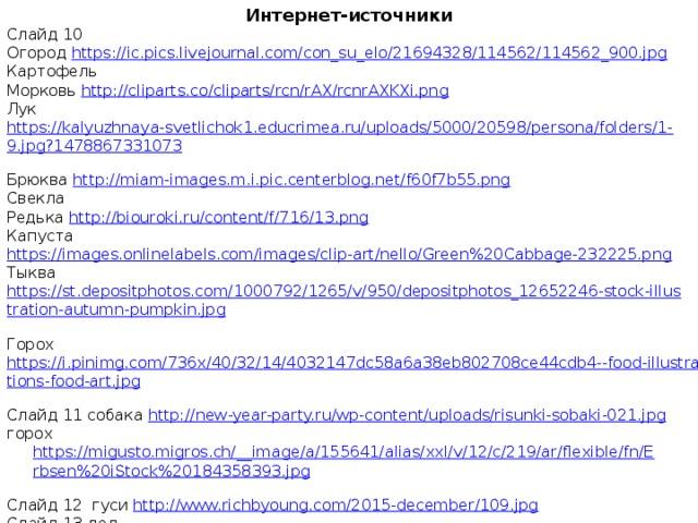 Интернет-источники Слайд 10 Огород https://ic.pics.livejournal.com/con_su_elo/21694328/114562/114562_900.jpg  Картофель Морковь http://cliparts.co/cliparts/rcn/rAX/rcnrAXKXi.png  Лук https://kalyuzhnaya-svetlichok1.educrimea.ru/uploads/5000/20598/persona/folders/1-9.jpg?1478867331073  Брюква http://miam-images.m.i.pic.centerblog.net/f60f7b55.png  Свекла Редька http://biouroki.ru/content/f/716/13.png  Капуста https://images.onlinelabels.com/images/clip-art/nello/Green%20Cabbage-232225.png  Тыква https://st.depositphotos.com/1000792/1265/v/950/depositphotos_12652246-stock-illustration-autumn-pumpkin.jpg  Горох https://i.pinimg.com/736x/40/32/14/4032147dc58a6a38eb802708ce44cdb4--food-illustrations-food-art.jpg  Слайд 11 собака http://new-year-party.ru/wp-content/uploads/risunki-sobaki-021.jpg горох https://migusto.migros.ch/__image/a/155641/alias/xxl/v/12/c/219/ar/flexible/fn/Erbsen%20iStock%20184358393.jpg  Слайд 12 гуси http://www.richbyoung.com/2015-december/109.jpg  Слайд 13 дед http://russkay-literatura.net/images/thumbnails/images/skazki/dedushka-na-peshke-sidit-zhdet-200x205.jpg  Слайд 14 https://img1.goodfon.ru/original/2048x1365/5/70/doroga-listya-sneg-zima.jpg  Слайд 15 портрет Бунина http://aria art.ru/0/V/Varlamov%20A.%20Krasnyj%20shut.%20Biograficheskoe%20povestvovanie%20ob%20Aleksee%20Tolstom/09.png  Слайд 16 вереница http://oboi.cc/uploads/11_05_2013/view/201209/oboik.ru_670.jpg