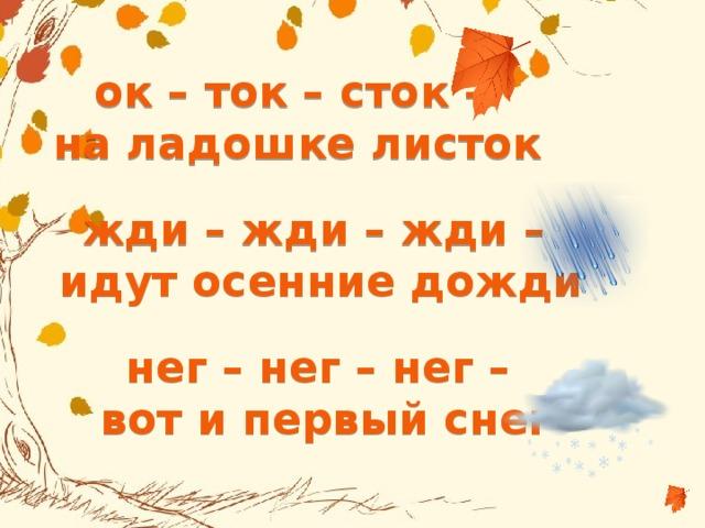 ок – ток – сток – на ладошке листок жди – жди – жди – идут осенние дожди нег – нег – нег – вот и первый снег