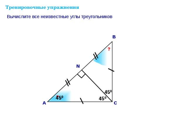 Тренировочные упражнения Вычислите все неизвестные углы треугольников В ? N 45 0 ? Саврасова С.М., Ястребинецкий Г.А. «Упражнения по планиметрии на готовых чертежах» ? 45 0 45 0 45 0 С А