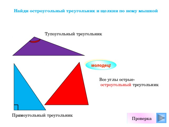 Найди остроугольный треугольник и щелкни по нему мышкой Тупоугольный треугольник молодец! Все углы острые-  остроугольный треугольник Прямоугольный треугольник Проверка