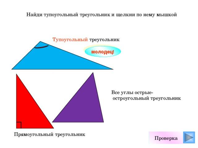 Найди тупоугольный треугольник и щелкни по нему мышкой Тупоугольный треугольник молодец! Все углы острые-  остроугольный треугольник Прямоугольный треугольник Проверка
