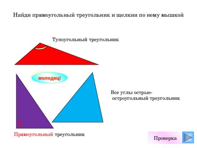 Найди прямоугольный треугольник и щелкни по нему мышкой Тупоугольный треугольник молодец! Все углы острые-  остроугольный треугольник Прямоугольный треугольник Проверка